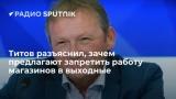 Титов разъяснил, зачем предлагают запретить работу магазинов в выходные